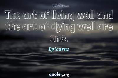 Photo Quote of The art of living well and the art of dying well are one.