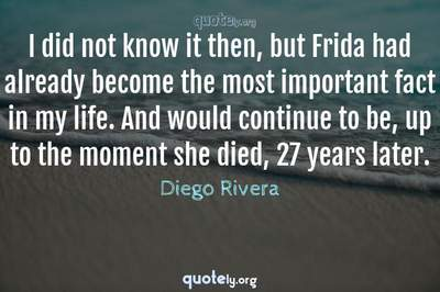 Photo Quote of I did not know it then, but Frida had already become the most important fact in my life. And would continue to be, up to the moment she died, 27 years later.