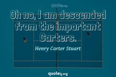 Photo Quote of Oh no, I am descended from the important Carters.