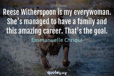 Photo Quote of Reese Witherspoon is my everywoman. She's managed to have a family and this amazing career. That's the goal.