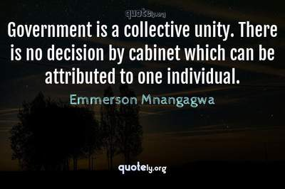 Photo Quote of Government is a collective unity. There is no decision by cabinet which can be attributed to one individual.