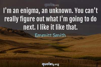 Photo Quote of I'm an enigma, an unknown. You can't really figure out what I'm going to do next. I like it like that.