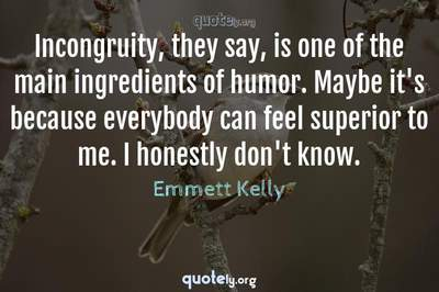 Photo Quote of Incongruity, they say, is one of the main ingredients of humor. Maybe it's because everybody can feel superior to me. I honestly don't know.
