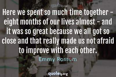 Photo Quote of Here we spent so much time together - eight months of our lives almost - and it was so great because we all got so close and that really made us not afraid to improve with each other.
