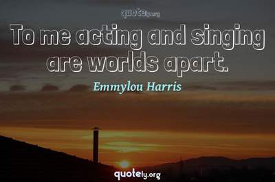 Photo Quote of To me acting and singing are worlds apart.