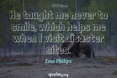 Photo Quote of He taught me never to smile, which helps me when I visit disaster sites.