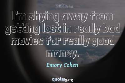 Photo Quote of I'm shying away from getting lost in really bad movies for really good money.