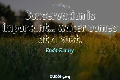 Photo Quote of Conservation is important... water comes at a cost.
