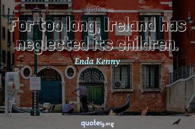 Photo Quote of For too long, Ireland has neglected its children.
