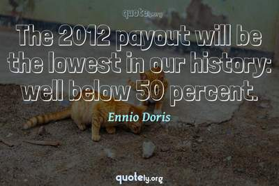 Photo Quote of The 2012 payout will be the lowest in our history: well below 50 percent.