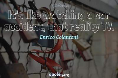 Photo Quote of It's like watching a car accident, that reality TV.