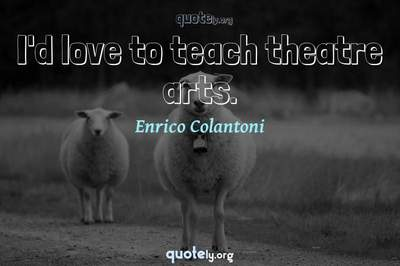 Photo Quote of I'd love to teach theatre arts.