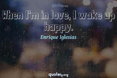 Photo Quote of When I'm in love, I wake up happy.