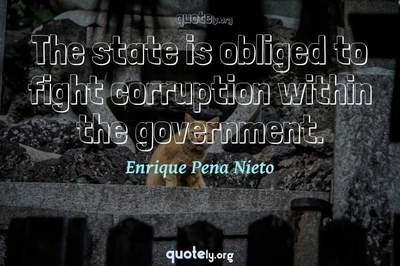 Photo Quote of The state is obliged to fight corruption within the government.