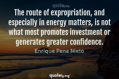 Photo Quote of The route of expropriation, and especially in energy matters, is not what most promotes investment or generates greater confidence.