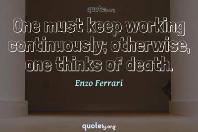 Photo Quote of One must keep working continuously; otherwise, one thinks of death.