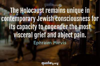 Photo Quote of The Holocaust remains unique in contemporary Jewish consciousness for its capacity to engender the most visceral grief and abject pain.