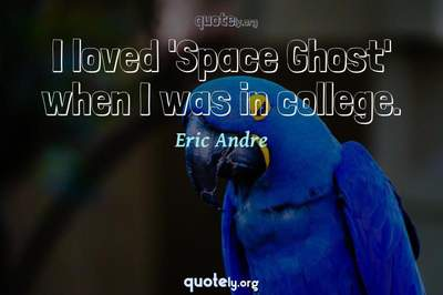 Photo Quote of I loved 'Space Ghost' when I was in college.