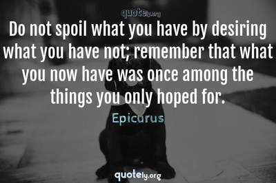Photo Quote of Do not spoil what you have by desiring what you have not; remember that what you now have was once among the things you only hoped for.