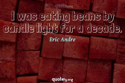 Photo Quote of I was eating beans by candle light for a decade.