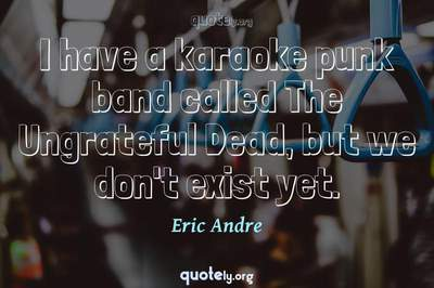 Photo Quote of I have a karaoke punk band called The Ungrateful Dead, but we don't exist yet.