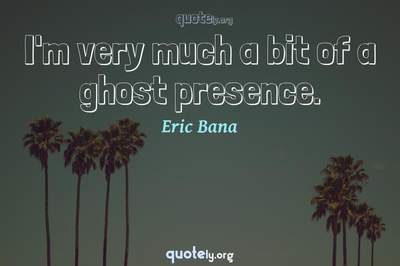 Photo Quote of I'm very much a bit of a ghost presence.