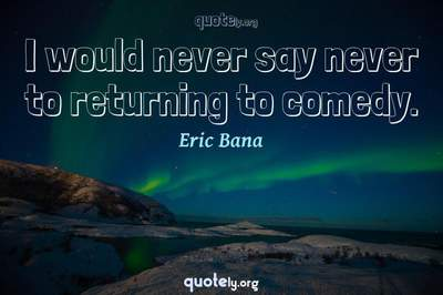 Photo Quote of I would never say never to returning to comedy.