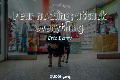 Photo Quote of Fear nothing; attack everything.