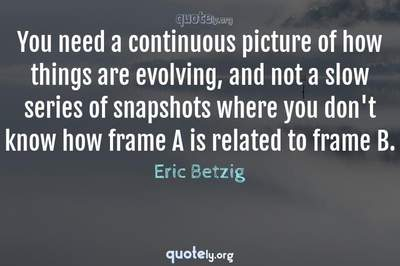 Photo Quote of You need a continuous picture of how things are evolving, and not a slow series of snapshots where you don't know how frame A is related to frame B.