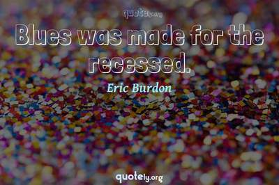 Photo Quote of Blues was made for the recessed.
