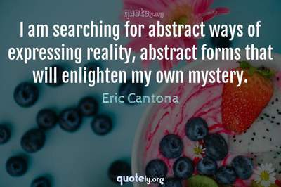 Photo Quote of I am searching for abstract ways of expressing reality, abstract forms that will enlighten my own mystery.