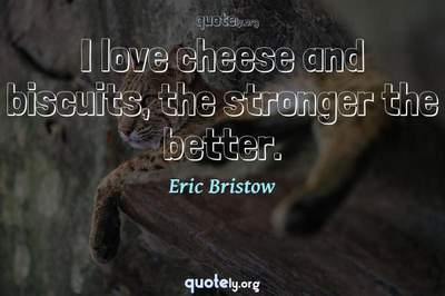Photo Quote of I love cheese and biscuits, the stronger the better.