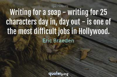 Photo Quote of Writing for a soap - writing for 25 characters day in, day out - is one of the most difficult jobs in Hollywood.