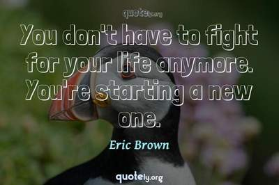 Photo Quote of You don't have to fight for your life anymore. You're starting a new one.