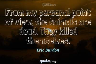 Photo Quote of From my personal point of view, the Animals are dead. They killed themselves.