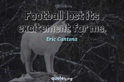 Photo Quote of Football lost its excitement for me.