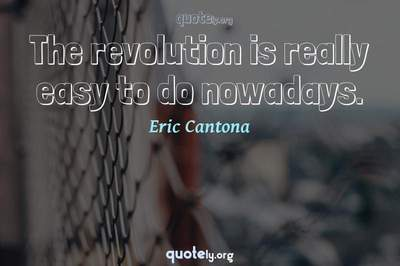 Photo Quote of The revolution is really easy to do nowadays.