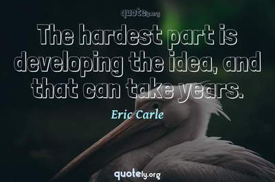 Photo Quote of The hardest part is developing the idea, and that can take years.