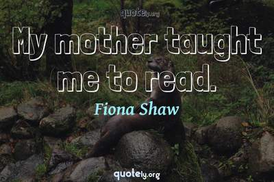 Photo Quote of My mother taught me to read.