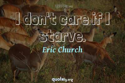 Photo Quote of I don't care if I starve.