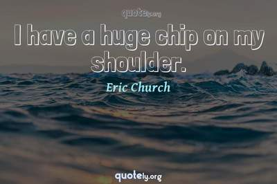 Photo Quote of I have a huge chip on my shoulder.