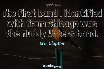 Photo Quote of The first band I identified with from Chicago was the Muddy Waters band.