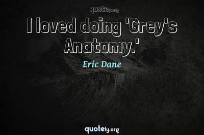 Photo Quote of I loved doing 'Grey's Anatomy.'