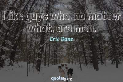 Photo Quote of I like guys who, no matter what, are men.