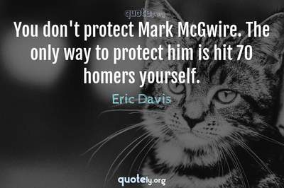Photo Quote of You don't protect Mark McGwire. The only way to protect him is hit 70 homers yourself.