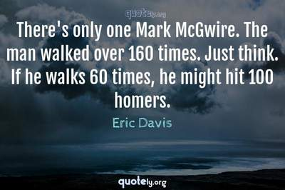 Photo Quote of There's only one Mark McGwire. The man walked over 160 times. Just think. If he walks 60 times, he might hit 100 homers.