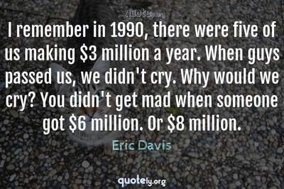 Photo Quote of I remember in 1990, there were five of us making $3 million a year. When guys passed us, we didn't cry. Why would we cry? You didn't get mad when someone got $6 million. Or $8 million.