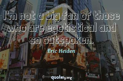 Photo Quote of I'm not a big fan of those who are egotistical and so outspoken.