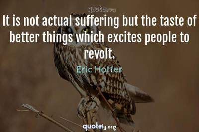 Photo Quote of It is not actual suffering but the taste of better things which excites people to revolt.