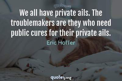 Photo Quote of We all have private ails. The troublemakers are they who need public cures for their private ails.